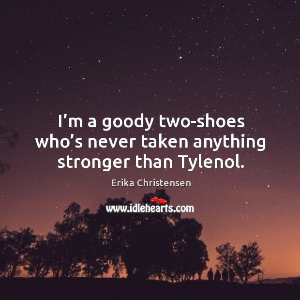 I'm a goody two-shoes who's never taken anything stronger than tylenol. Erika Christensen Picture Quote