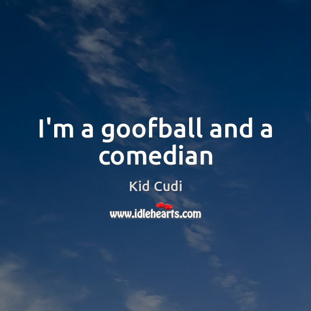 I'm a goofball and a comedian Kid Cudi Picture Quote