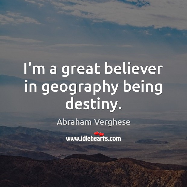 I'm a great believer in geography being destiny. Abraham Verghese Picture Quote