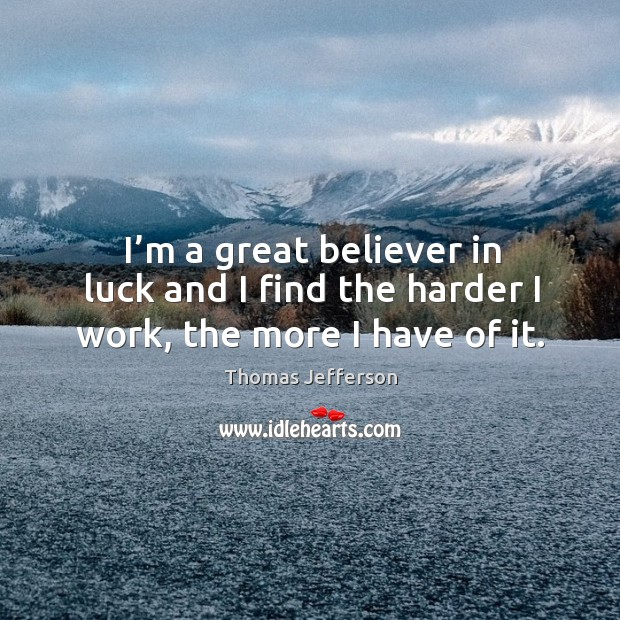 Image, I'm a great believer in luck and I find the harder I work, the more I have of it.