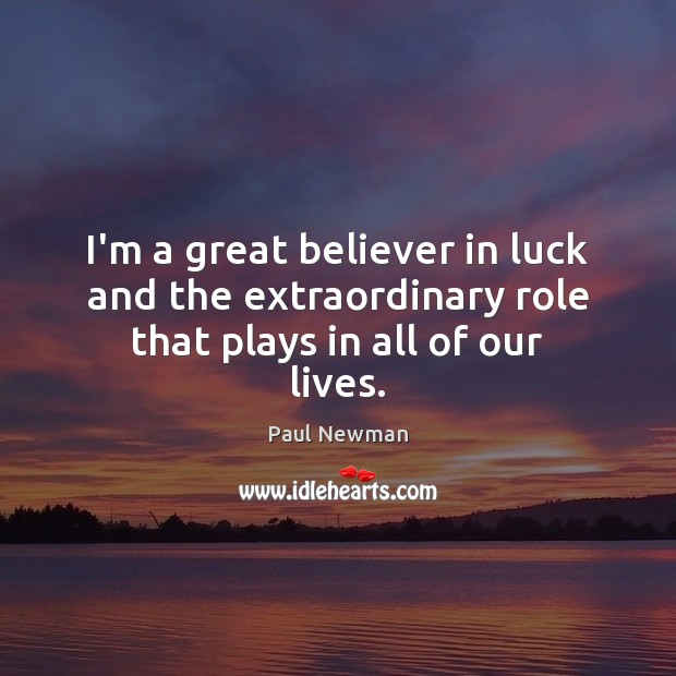 I'm a great believer in luck and the extraordinary role that plays in all of our lives. Paul Newman Picture Quote