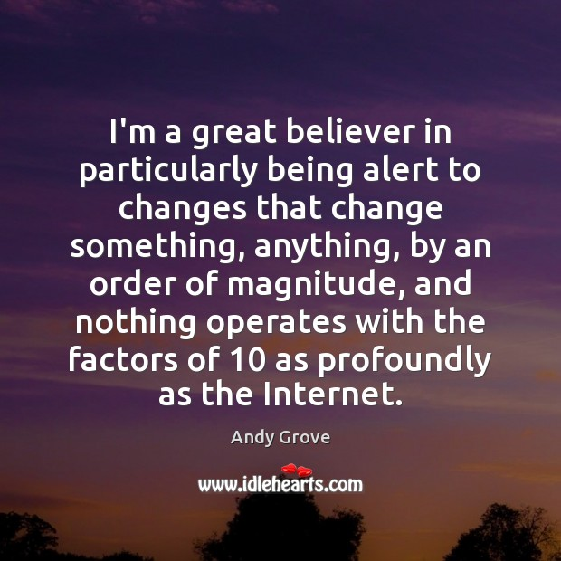 I'm a great believer in particularly being alert to changes that change Andy Grove Picture Quote