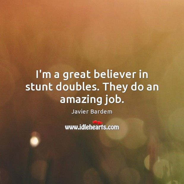 I'm a great believer in stunt doubles. They do an amazing job. Javier Bardem Picture Quote