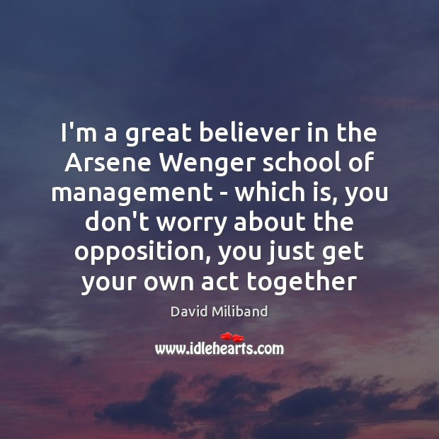Image, I'm a great believer in the Arsene Wenger school of management –