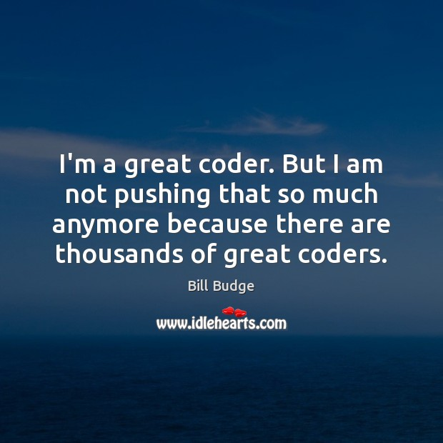 Image, I'm a great coder. But I am not pushing that so much