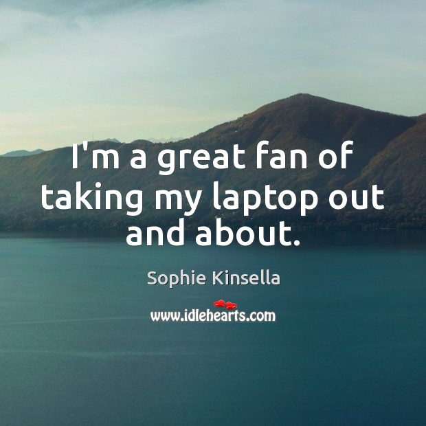 I'm a great fan of taking my laptop out and about. Sophie Kinsella Picture Quote