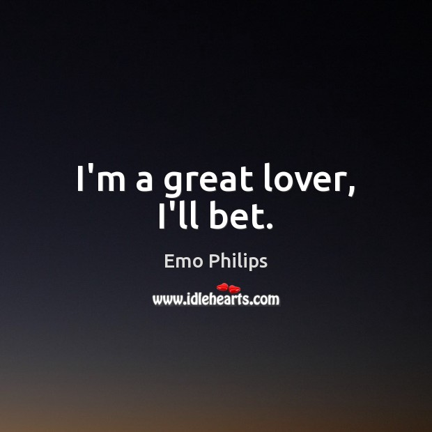 I'm a great lover, I'll bet. Emo Philips Picture Quote