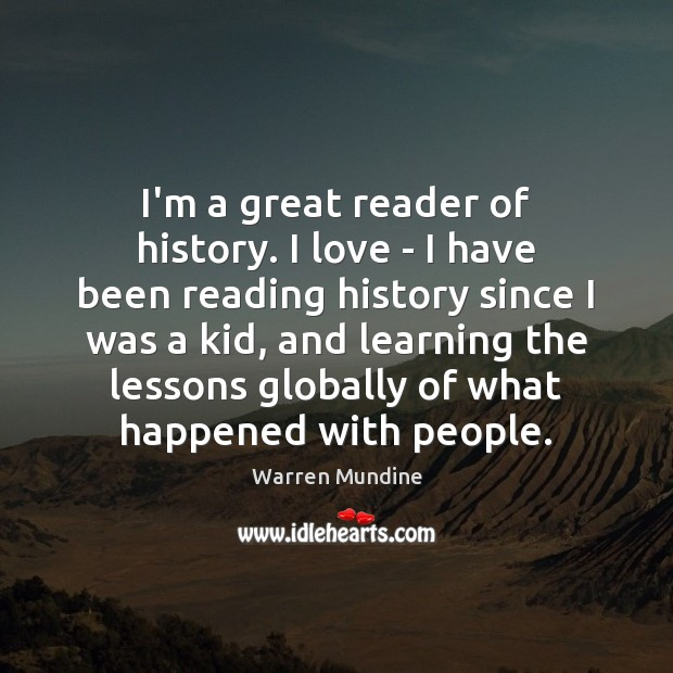 I'm a great reader of history. I love – I have been Image