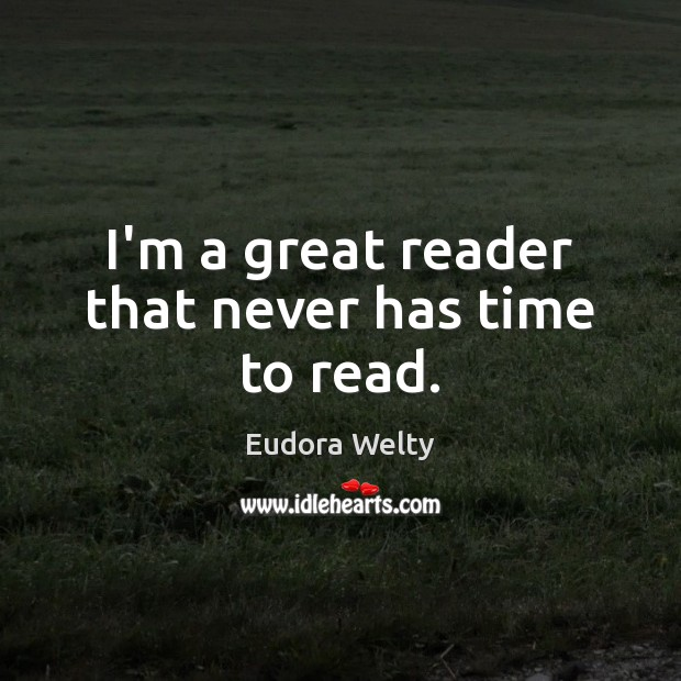 I'm a great reader that never has time to read. Eudora Welty Picture Quote