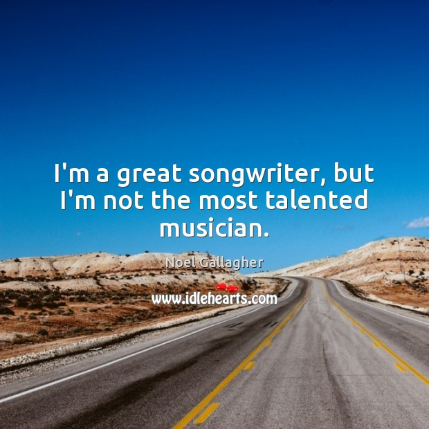 I'm a great songwriter, but I'm not the most talented musician. Noel Gallagher Picture Quote