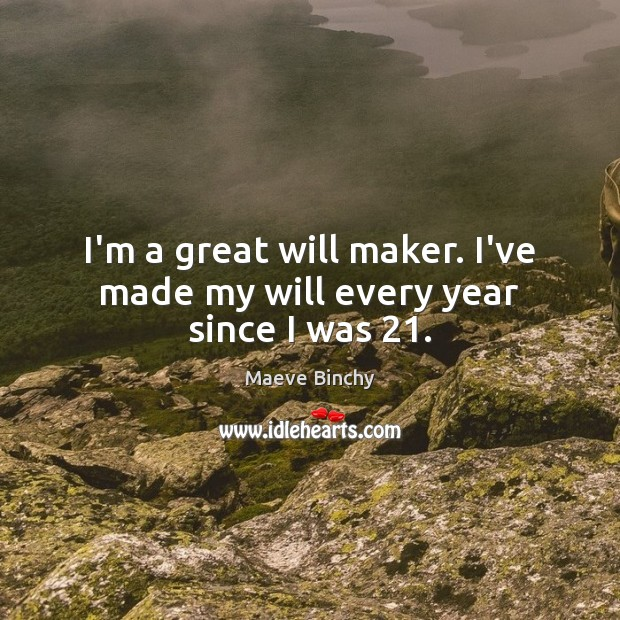 Image, I'm a great will maker. I've made my will every year since I was 21.