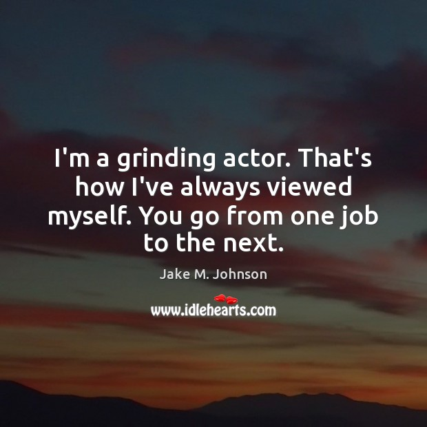 Image, I'm a grinding actor. That's how I've always viewed myself. You go