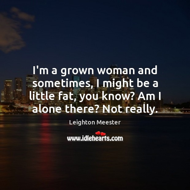 Image, I'm a grown woman and sometimes, I might be a little fat,