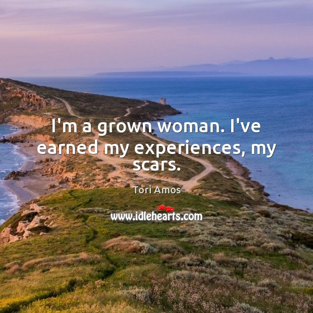 I'm a grown woman. I've earned my experiences, my scars. Image