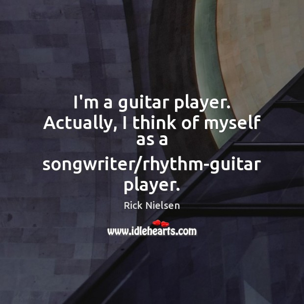 Image, I'm a guitar player. Actually, I think of myself as a songwriter/rhythm-guitar player.
