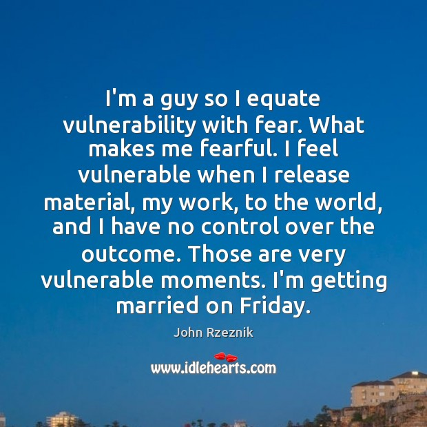 I'm a guy so I equate vulnerability with fear. What makes me John Rzeznik Picture Quote