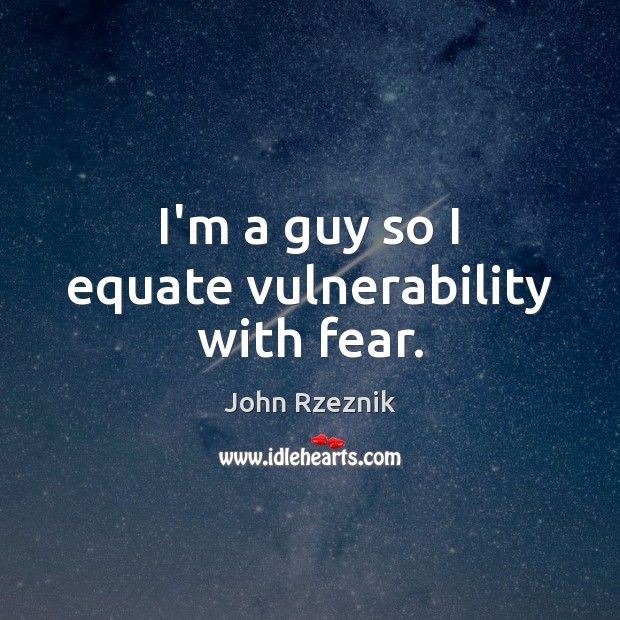 I'm a guy so I equate vulnerability with fear. John Rzeznik Picture Quote
