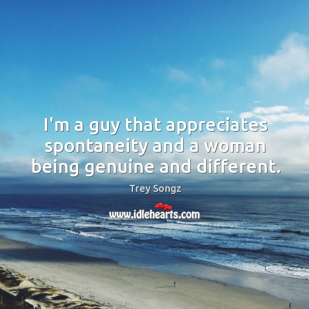 I'm a guy that appreciates spontaneity and a woman being genuine and different. Image