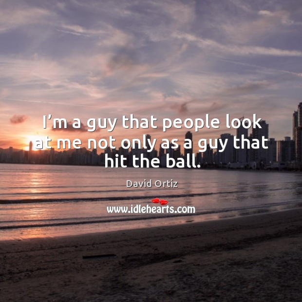 I'm a guy that people look at me not only as a guy that hit the ball. Image