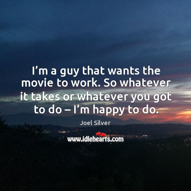 I'm a guy that wants the movie to work. So whatever it takes or whatever you got to do – I'm happy to do. Image