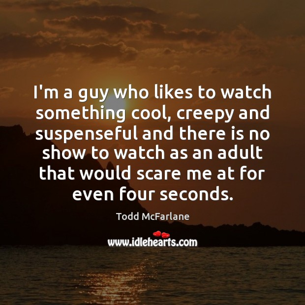 I'm a guy who likes to watch something cool, creepy and suspenseful Todd McFarlane Picture Quote