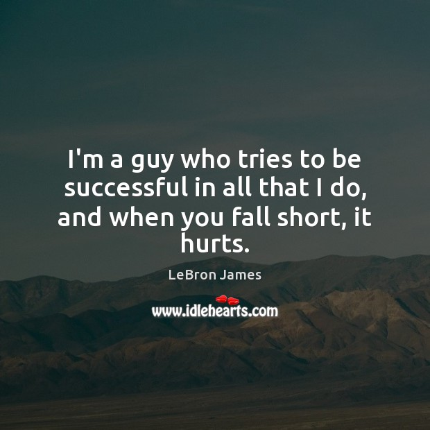 I'm a guy who tries to be successful in all that I do, and when you fall short, it hurts. LeBron James Picture Quote