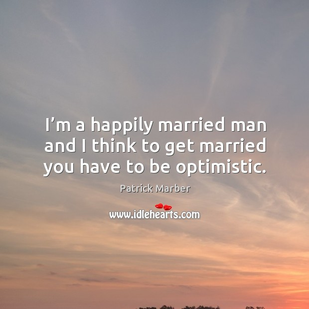 I'm a happily married man and I think to get married you have to be optimistic. Image