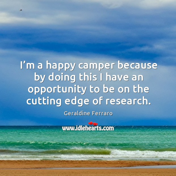 I'm a happy camper because by doing this I have an opportunity to be on the cutting edge of research. Geraldine Ferraro Picture Quote
