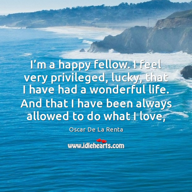 I'm a happy fellow. I feel very privileged, lucky, that I Oscar De La Renta Picture Quote