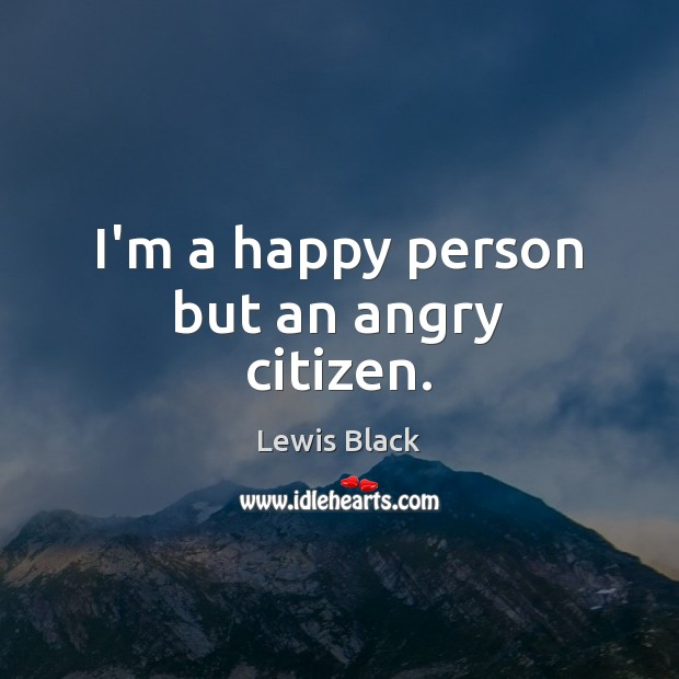 I'm a happy person but an angry citizen. Image