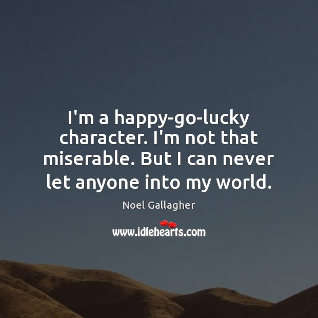 I'm a happy-go-lucky character. I'm not that miserable. But I can never Image