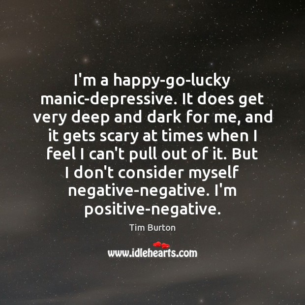 Image, I'm a happy-go-lucky manic-depressive. It does get very deep and dark for