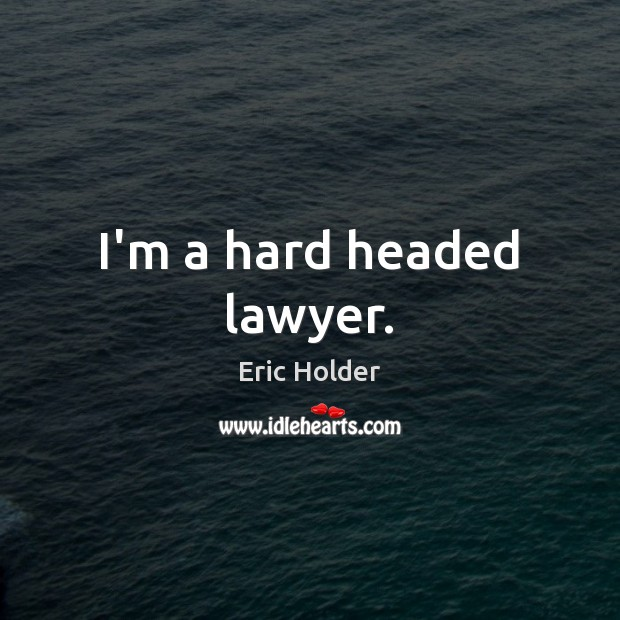 I'm a hard headed lawyer. Image