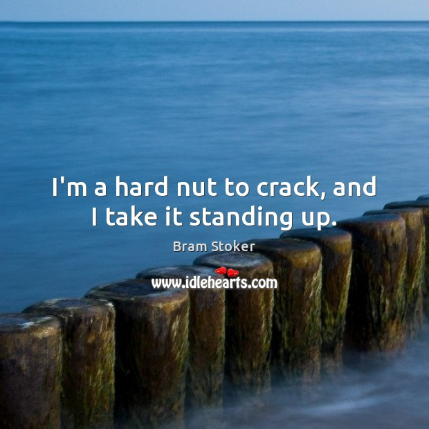 I'm a hard nut to crack, and I take it standing up. Image