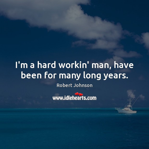 I'm a hard workin' man, have been for many long years. Image