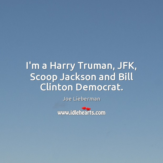 I'm a Harry Truman, JFK, Scoop Jackson and Bill Clinton Democrat. Joe Lieberman Picture Quote