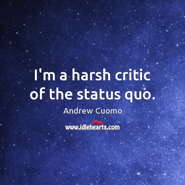 I'm a harsh critic of the status quo. Andrew Cuomo Picture Quote
