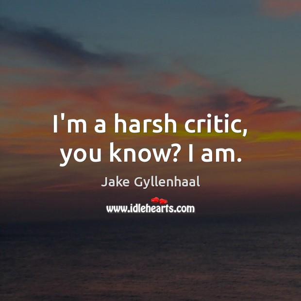 Image, I'm a harsh critic, you know? I am.