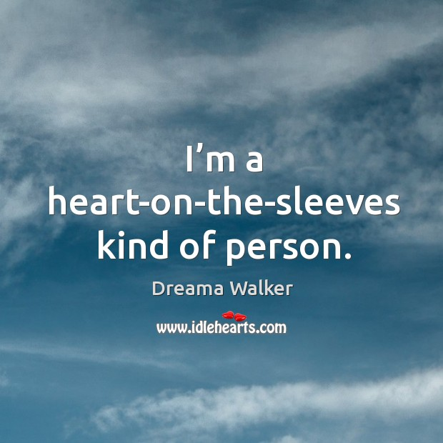 Image, I'm a heart-on-the-sleeves kind of person.