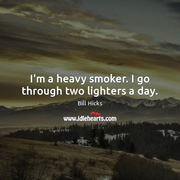 I'm a heavy smoker. I go through two lighters a day. Bill Hicks Picture Quote