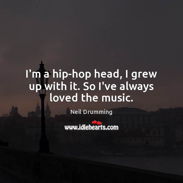 I'm a hip-hop head, I grew up with it. So I've always loved the music. Image