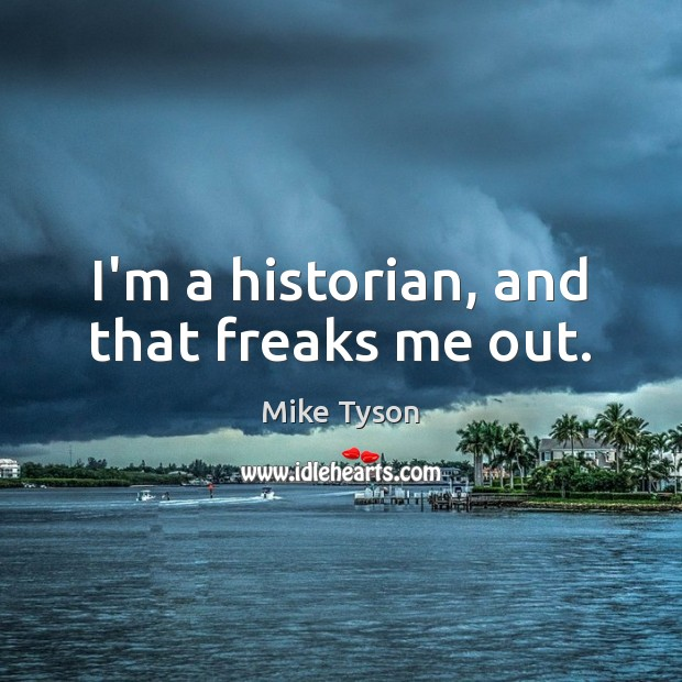 I'm a historian, and that freaks me out. Mike Tyson Picture Quote