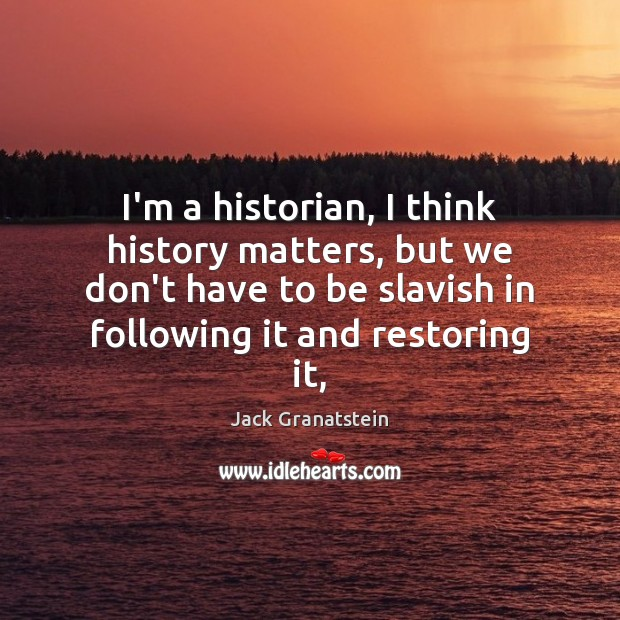 Image, I'm a historian, I think history matters, but we don't have to