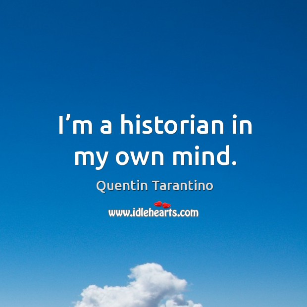 I'm a historian in my own mind. Image