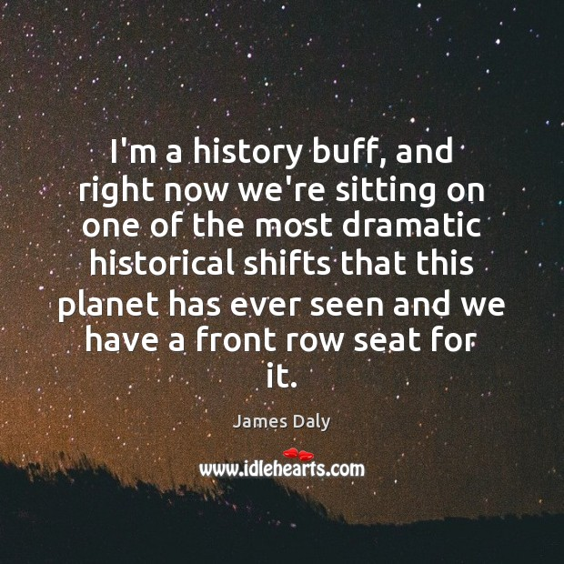 I'm a history buff, and right now we're sitting on one of James Daly Picture Quote
