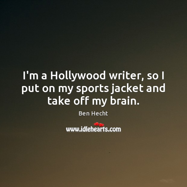 Image, I'm a Hollywood writer, so I put on my sports jacket and take off my brain.