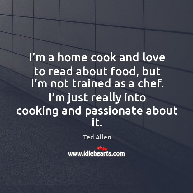 I'm a home cook and love to read about food, but I'm not trained as a chef. Ted Allen Picture Quote