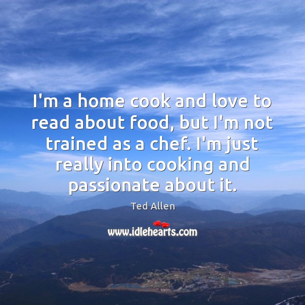 I'm a home cook and love to read about food, but I'm Ted Allen Picture Quote