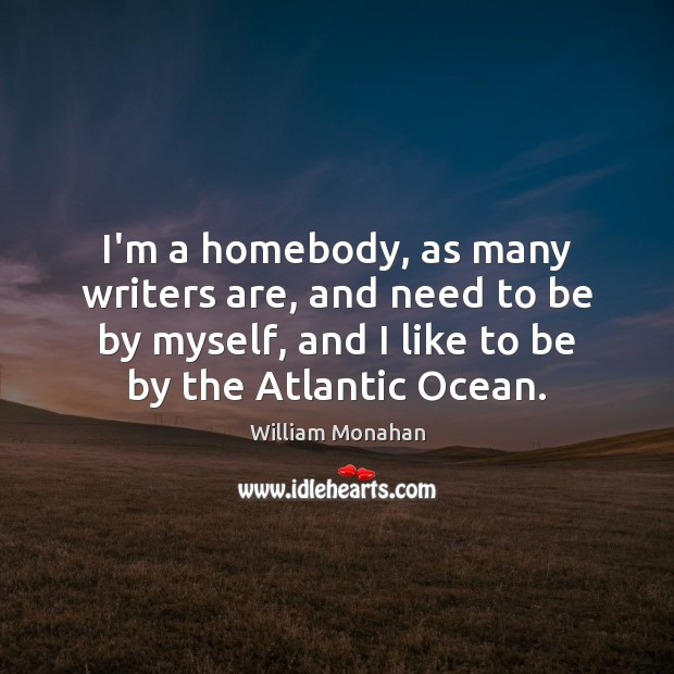 I'm a homebody, as many writers are, and need to be by William Monahan Picture Quote