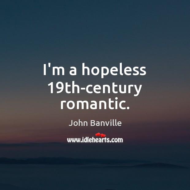 I'm a hopeless 19th-century romantic. John Banville Picture Quote